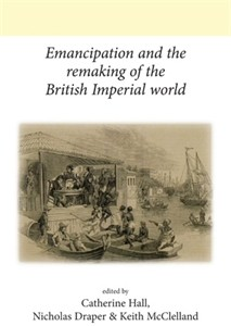 Cover Emancipation and the remaking of the British imperial world