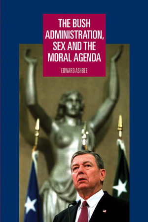 Cover The Bush administration, sex and the moral agenda