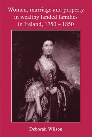 Cover Women, marriage and property in wealthy landed families in Ireland, 1750–1850
