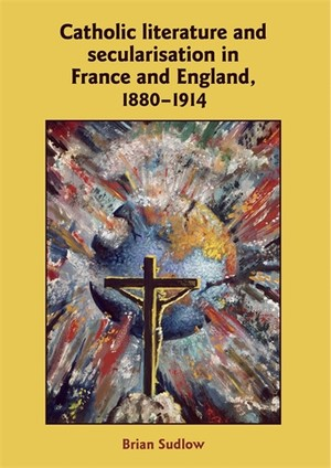Cover Catholic literature and secularisation in France and England, 1880–1914