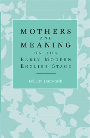 Cover Mothers and meaning on the early modern English stage